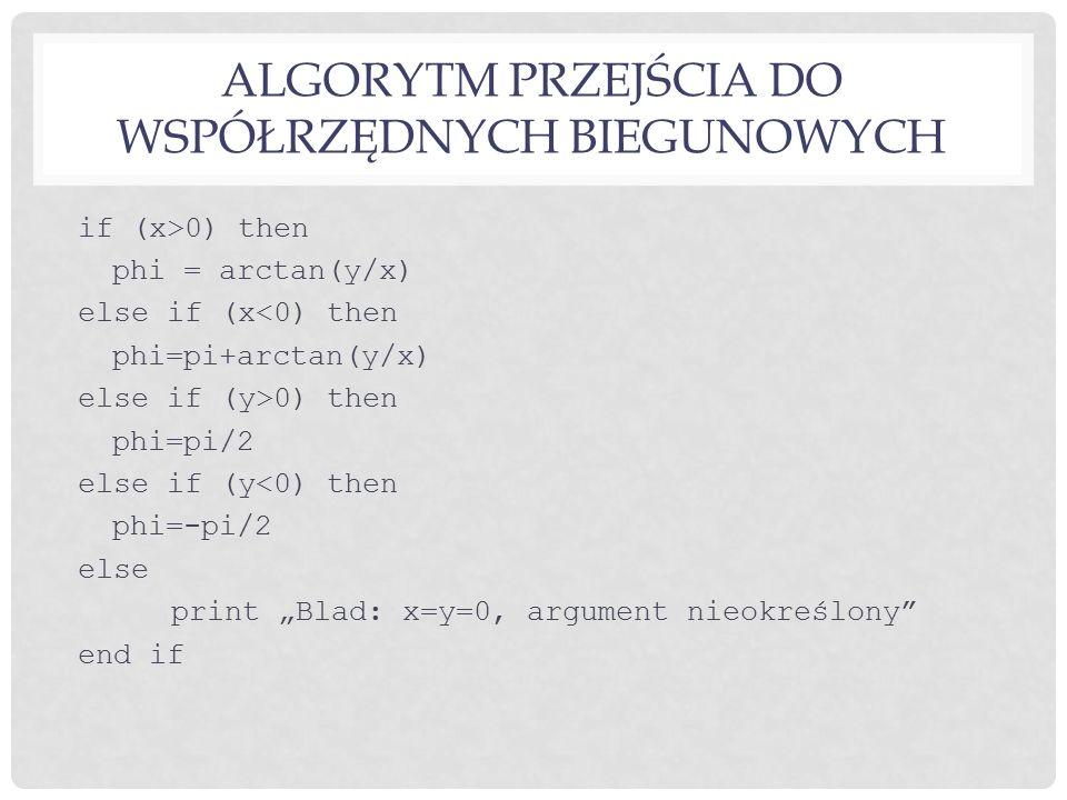 """ALGORYTM PRZEJŚCIA DO WSPÓŁRZĘDNYCH BIEGUNOWYCH if (x>0) then phi = arctan(y/x) else if (x<0) then phi=pi+arctan(y/x) else if (y>0) then phi=pi/2 else if (y<0) then phi=-pi/2 else print """"Blad: x=y=0, argument nieokreślony end if"""