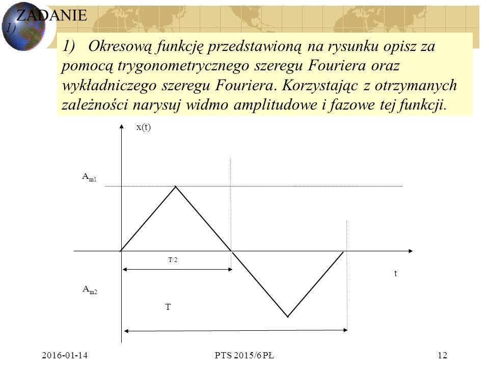2016-01-14PTS 2015/6 PŁ12 A m1 A m2 x(t) t T T/2 1) 1) Okresową funkcję przedstawioną na rysunku opisz za pomocą trygonometrycznego szeregu Fouriera oraz wykładniczego szeregu Fouriera.