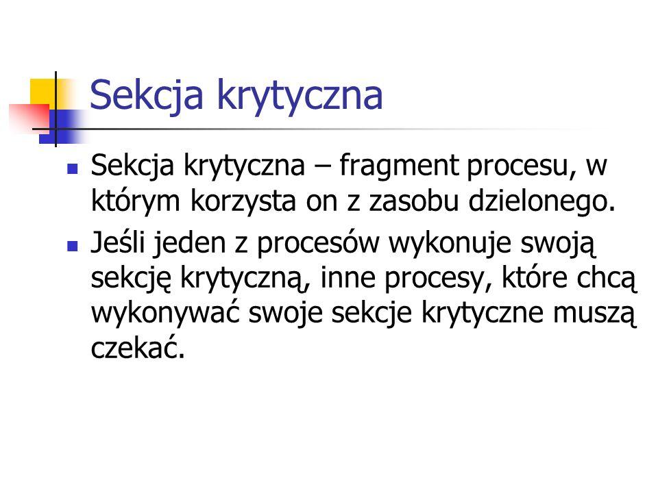 Sekcja krytyczna Sekcja krytyczna – fragment procesu, w którym korzysta on z zasobu dzielonego. Jeśli jeden z procesów wykonuje swoją sekcję krytyczną