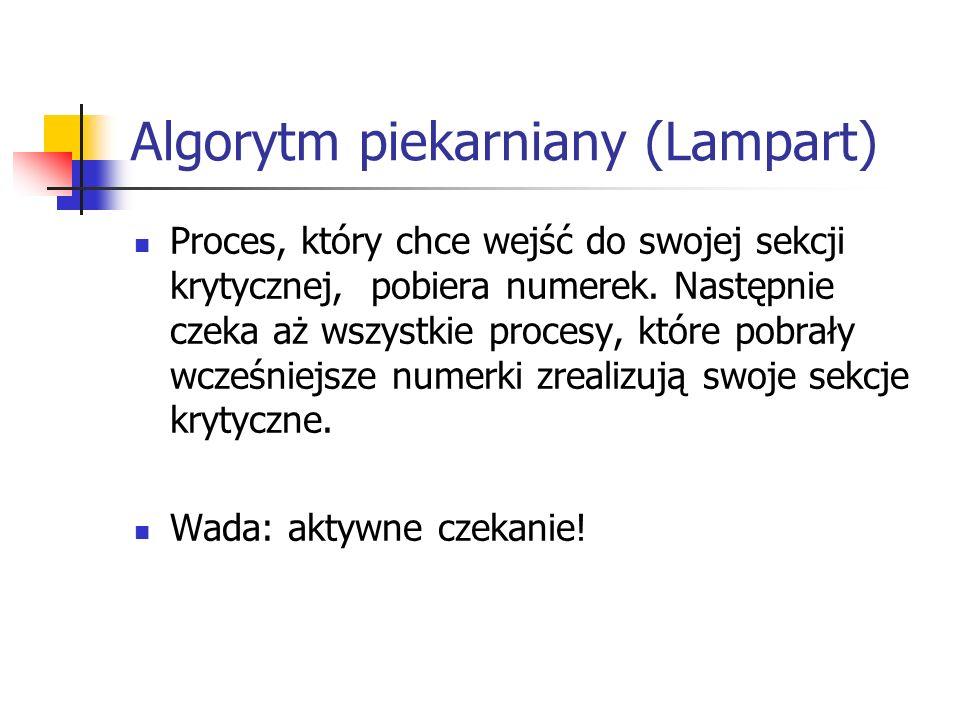 Algorytm piekarniany (Lampart) Proces, który chce wejść do swojej sekcji krytycznej, pobiera numerek. Następnie czeka aż wszystkie procesy, które pobr