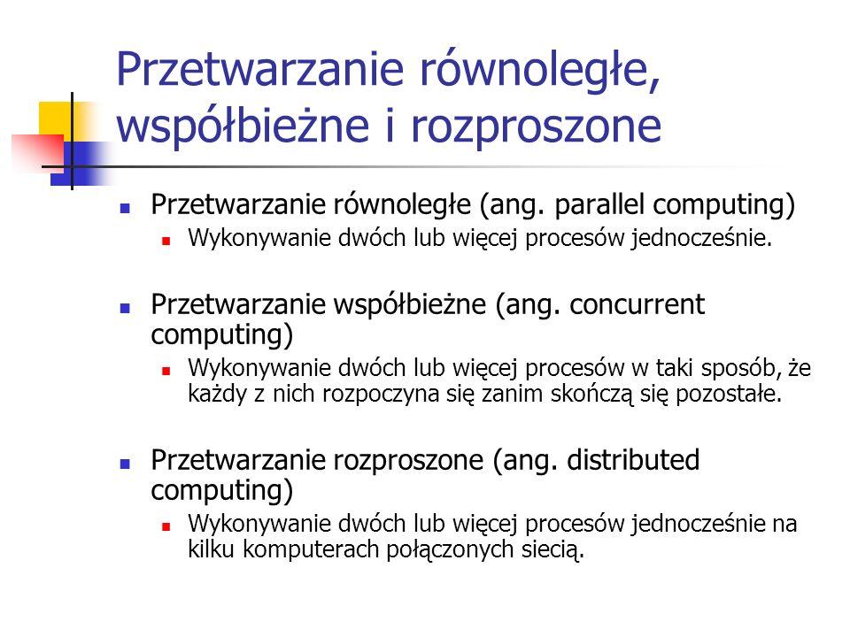 Przetwarzanie równoległe, współbieżne i rozproszone Przetwarzanie równoległe (ang. parallel computing) Wykonywanie dwóch lub więcej procesów jednocześ