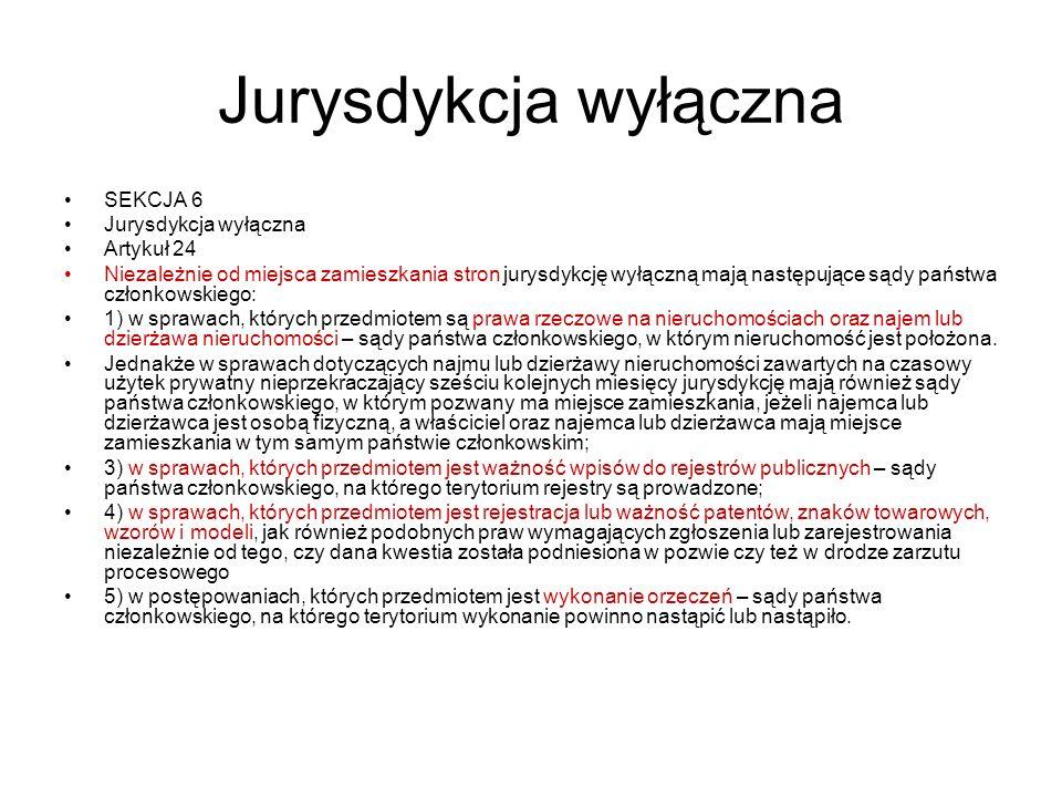 Jurysdykcja wyłączna SEKCJA 6 Jurysdykcja wyłączna Artykuł 24 Niezależnie od miejsca zamieszkania stron jurysdykcję wyłączną mają następujące sądy państwa członkowskiego: 1) w sprawach, których przedmiotem są prawa rzeczowe na nieruchomościach oraz najem lub dzierżawa nieruchomości – sądy państwa członkowskiego, w którym nieruchomość jest położona.