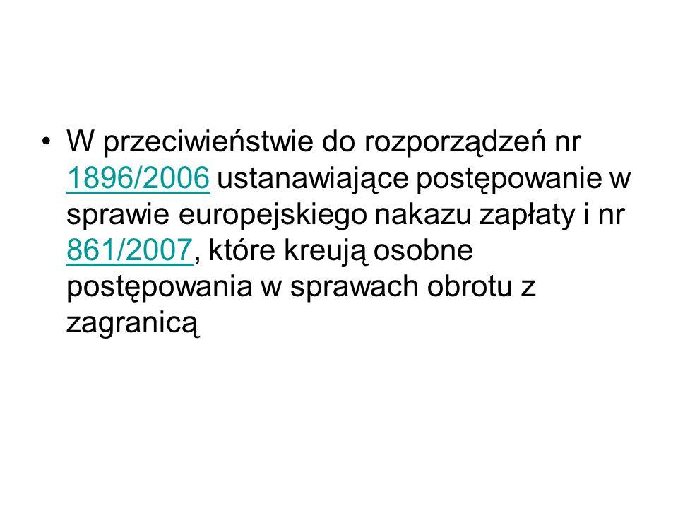 W przeciwieństwie do rozporządzeń nr 1896/2006 ustanawiające postępowanie w sprawie europejskiego nakazu zapłaty i nr 861/2007, które kreują osobne postępowania w sprawach obrotu z zagranicą 1896/2006 861/2007