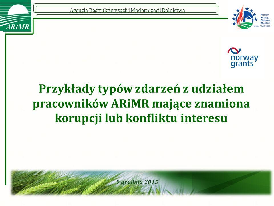 Agencja Restrukturyzacji i Modernizacji Rolnictwa 9 grudnia 2015 Przykłady typów zdarzeń z udziałem pracowników ARiMR mające znamiona korupcji lub konfliktu interesu
