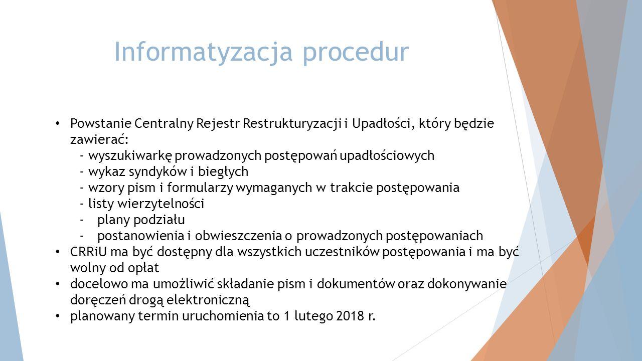 Informatyzacja procedur Powstanie Centralny Rejestr Restrukturyzacji i Upadłości, który będzie zawierać: - wyszukiwarkę prowadzonych postępowań upadłościowych - wykaz syndyków i biegłych - wzory pism i formularzy wymaganych w trakcie postępowania - listy wierzytelności -plany podziału -postanowienia i obwieszczenia o prowadzonych postępowaniach CRRiU ma być dostępny dla wszystkich uczestników postępowania i ma być wolny od opłat docelowo ma umożliwić składanie pism i dokumentów oraz dokonywanie doręczeń drogą elektroniczną planowany termin uruchomienia to 1 lutego 2018 r.