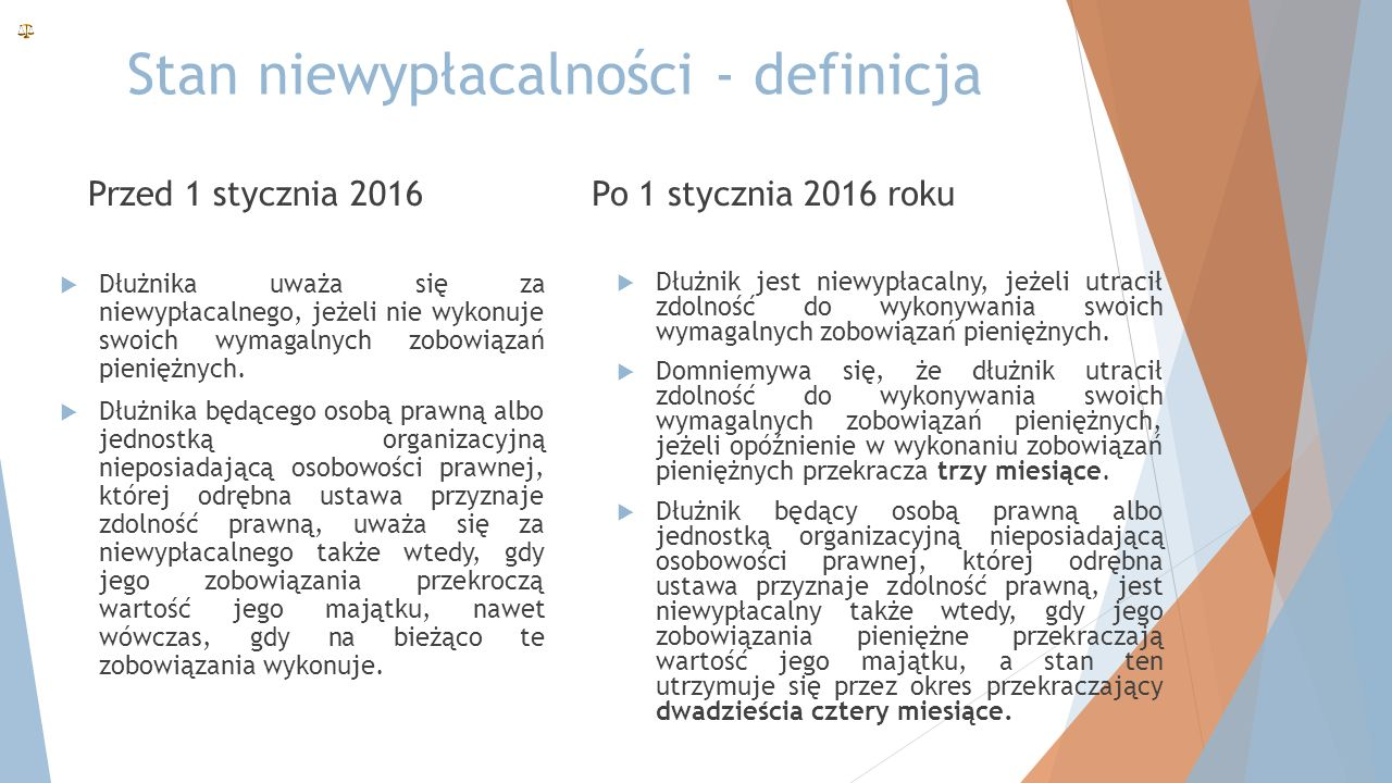 Stan niewypłacalności - definicja Przed 1 stycznia 2016  Dłużnika uważa się za niewypłacalnego, jeżeli nie wykonuje swoich wymagalnych zobowiązań pieniężnych.