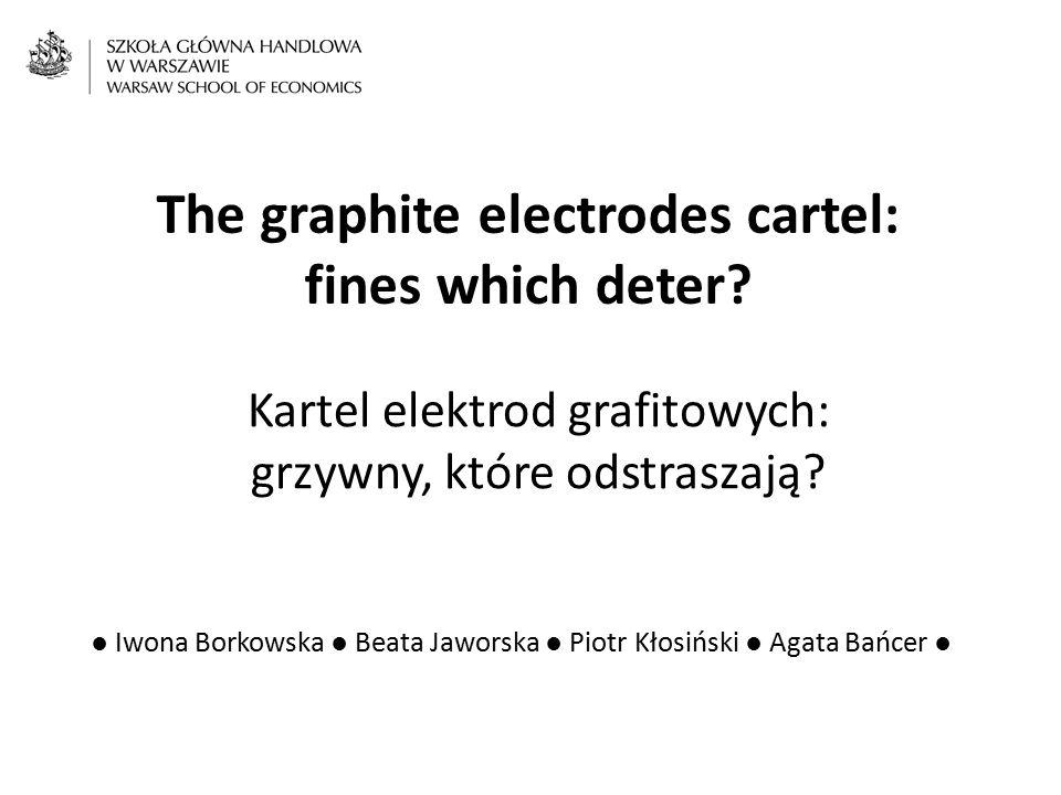 The graphite electrodes cartel: fines which deter? Kartel elektrod grafitowych: grzywny, które odstraszają? ● Iwona Borkowska ● Beata Jaworska ● Piotr