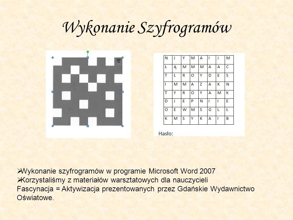 Wykonanie Szyfrogramów  Wykonanie szyfrogramów w programie Microsoft Word 2007  Korzystaliśmy z materiałów warsztatowych dla nauczycieli Fascynacja = Aktywizacja prezentowanych przez Gdańskie Wydawnictwo Oświatowe.