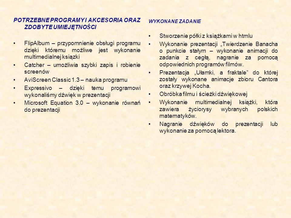 """POTRZEBNE PROGRAMY I AKCESORIA ORAZ ZDOBYTE UMIEJĘTNOŚCI FlipAlbum – przypomnienie obsługi programu dzięki któremu możliwe jest wykonanie multimedialnej ksiązki Catcher – umożliwia szybki zapis i robienie screenów AviScreen Classic 1.3 – nauka programu Expressivo – dzięki temu programowi wykonaliśmy dźwięk w prezentacji Microsoft Equation 3.0 – wykonanie równań do prezentacji WYKONANE ZADANIE Stworzenie półki z książkami w htmlu Wykonanie prezentacji """"Twierdzenie Banacha o punkcie stałym – wykonanie animacji do zadania z cegłą, nagranie za pomocą odpowiednich programów filmów."""