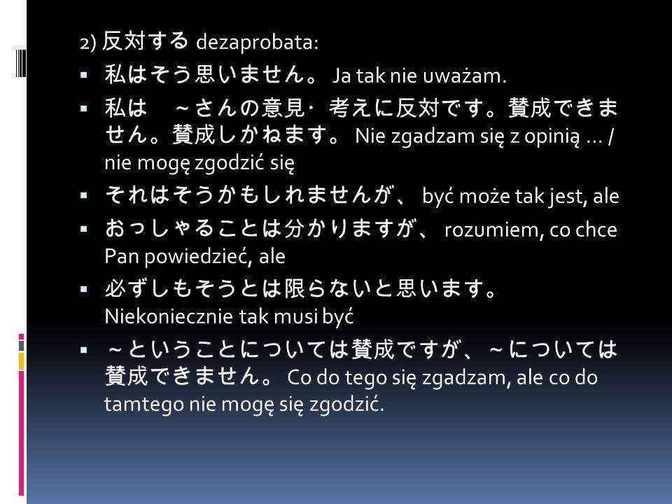 2) 反対する dezaprobata:  私はそう思いません。 Ja tak nie uważam.