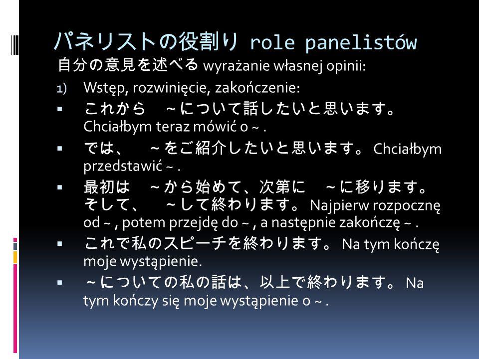 パネリストの役割り role panelistów 自分の意見を述べる wyrażanie własnej opinii: 1) Wstęp, rozwinięcie, zakończenie:  これから ~について話したいと思います。 Chciałbym teraz mówić o ~.
