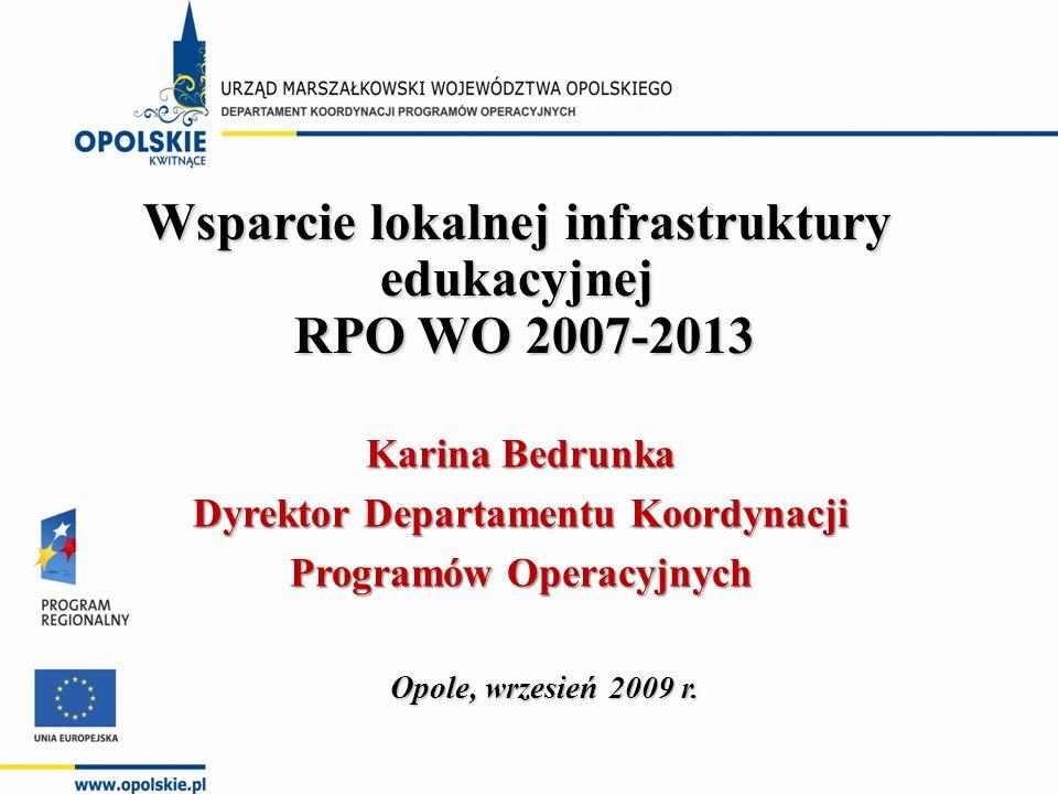 Wsparcie lokalnej infrastruktury edukacyjnej RPO WO 2007-2013 RPO WO 2007-2013 Opole, wrzesień 2009 r. Karina Bedrunka Dyrektor Departamentu Koordynac