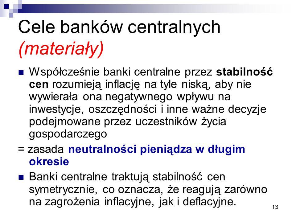13 Cele banków centralnych (materiały) Współcześnie banki centralne przez stabilność cen rozumieją inflację na tyle niską, aby nie wywierała ona negatywnego wpływu na inwestycje, oszczędności i inne ważne decyzje podejmowane przez uczestników życia gospodarczego = zasada neutralności pieniądza w długim okresie Banki centralne traktują stabilność cen symetrycznie, co oznacza, że reagują zarówno na zagrożenia inflacyjne, jak i deflacyjne.