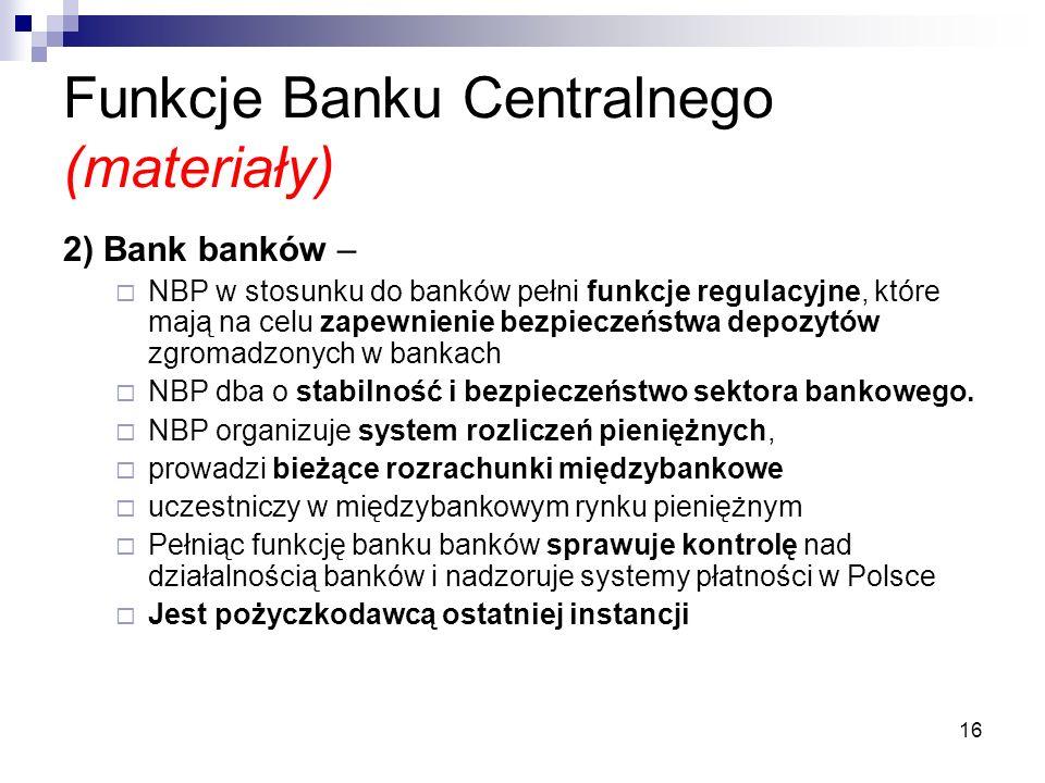 16 Funkcje Banku Centralnego (materiały) 2) Bank banków –  NBP w stosunku do banków pełni funkcje regulacyjne, które mają na celu zapewnienie bezpieczeństwa depozytów zgromadzonych w bankach  NBP dba o stabilność i bezpieczeństwo sektora bankowego.