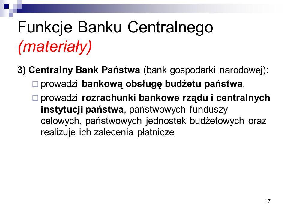 17 Funkcje Banku Centralnego (materiały) 3) Centralny Bank Państwa (bank gospodarki narodowej):  prowadzi bankową obsługę budżetu państwa,  prowadzi rozrachunki bankowe rządu i centralnych instytucji państwa, państwowych funduszy celowych, państwowych jednostek budżetowych oraz realizuje ich zalecenia płatnicze