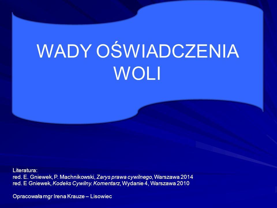 WADY OŚWIADCZENIA WOLI Literatura: red. E. Gniewek, P. Machnikowski, Zarys prawa cywilnego, Warszawa 2014 red. E Gniewek, Kodeks Cywilny. Komentarz, W