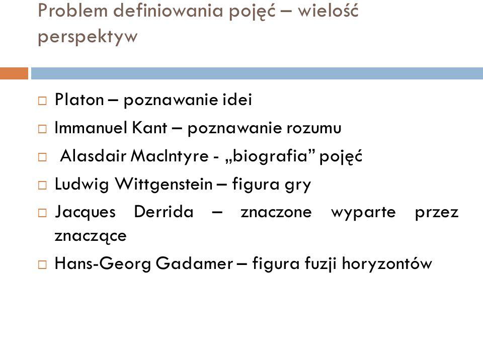 """Problem definiowania pojęć – wielość perspektyw  Platon – poznawanie idei  Immanuel Kant – poznawanie rozumu  Alasdair MacIntyre - """"biografia"""" poję"""