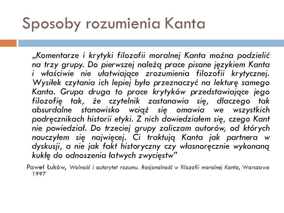 """Sposoby rozumienia Kanta """"Komentarze i krytyki filozofii moralnej Kanta można podzielić na trzy grupy. Do pierwszej należą prace pisane językiem Kanta"""
