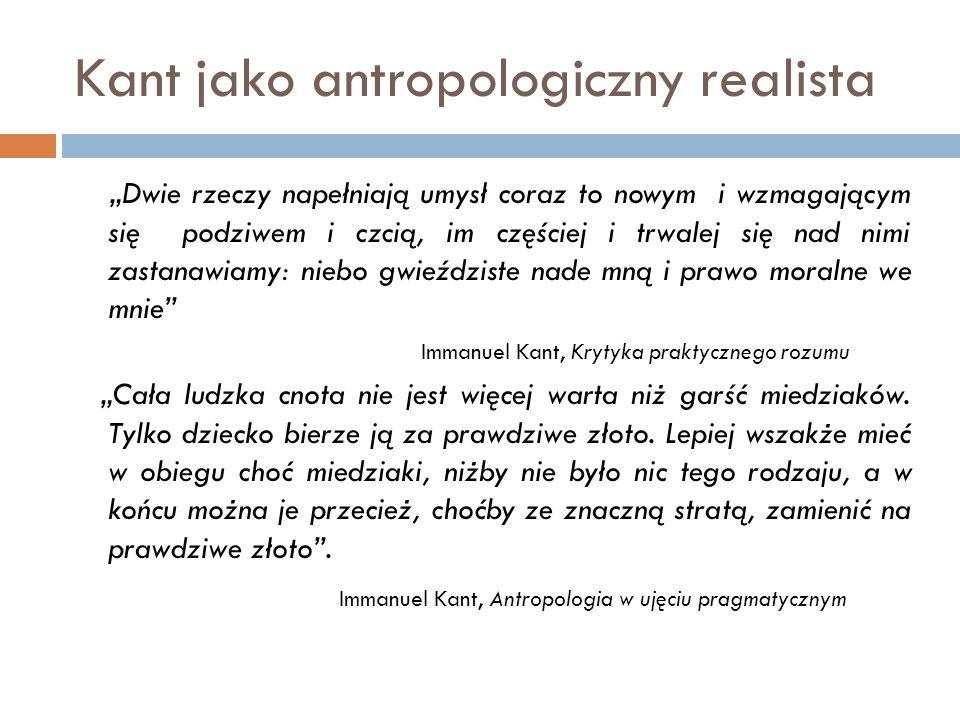 """Kant jako antropologiczny realista """"Dwie rzeczy napełniają umysł coraz to nowym i wzmagającym się podziwem i czcią, im częściej i trwalej się nad nimi"""