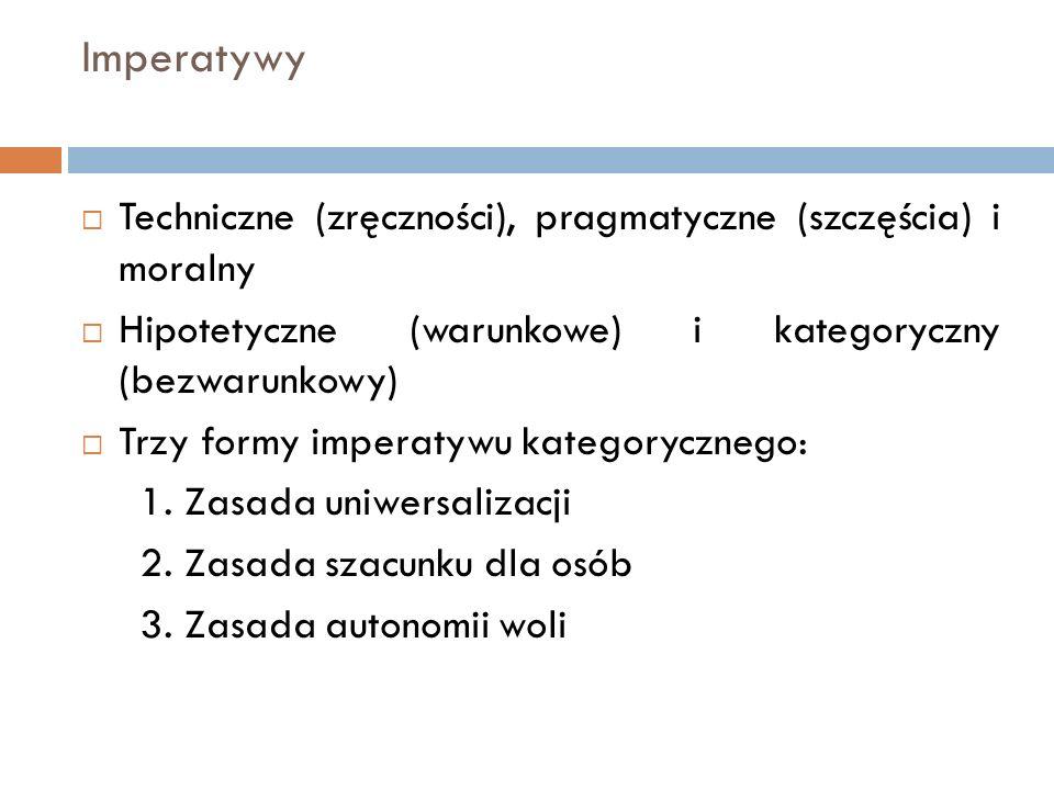 Imperatywy  Techniczne (zręczności), pragmatyczne (szczęścia) i moralny  Hipotetyczne (warunkowe) i kategoryczny (bezwarunkowy)  Trzy formy imperat