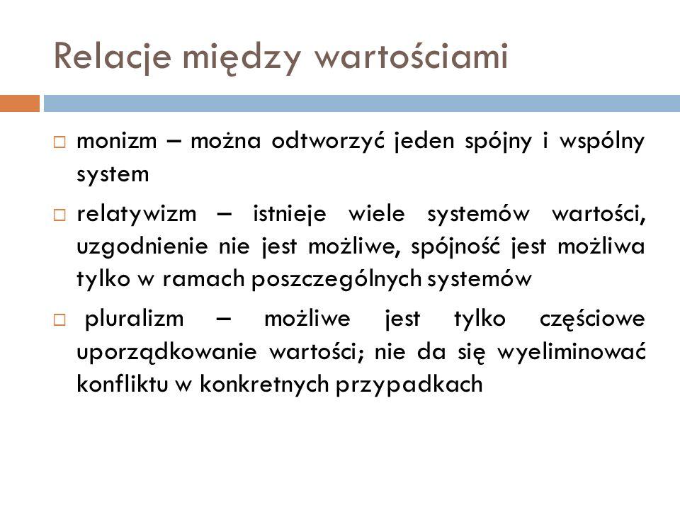 Relacje między wartościami  monizm – można odtworzyć jeden spójny i wspólny system  relatywizm – istnieje wiele systemów wartości, uzgodnienie nie j
