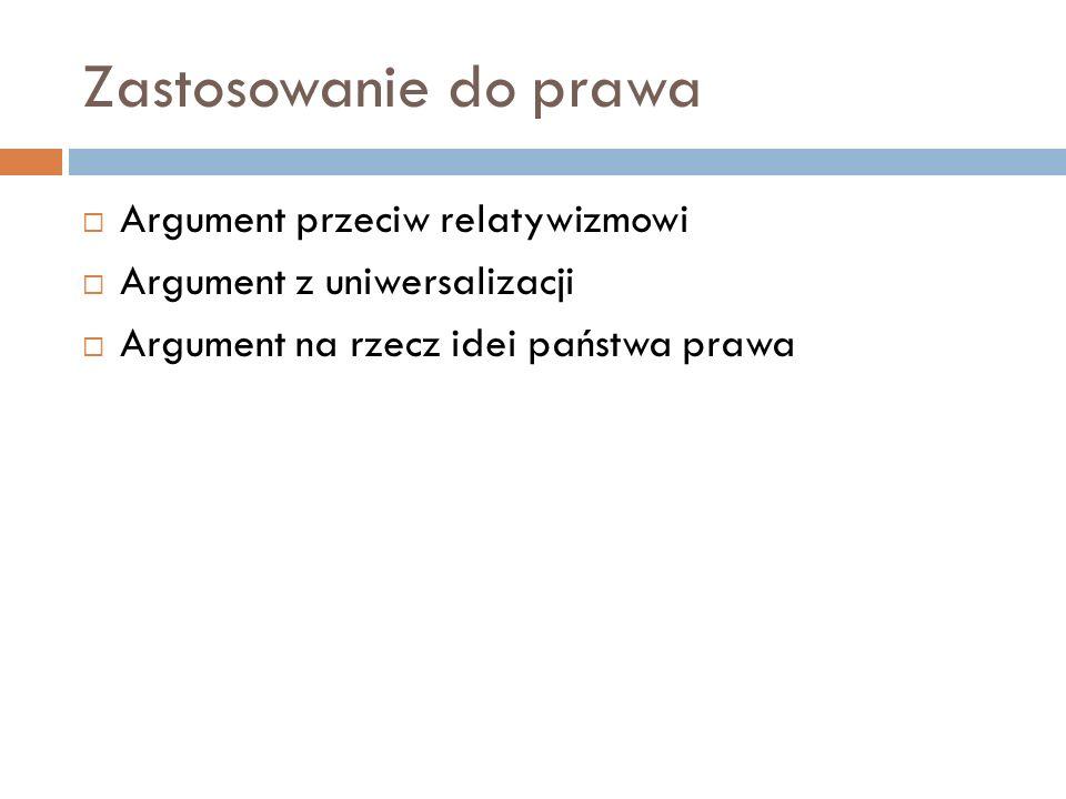 Zastosowanie do prawa  Argument przeciw relatywizmowi  Argument z uniwersalizacji  Argument na rzecz idei państwa prawa