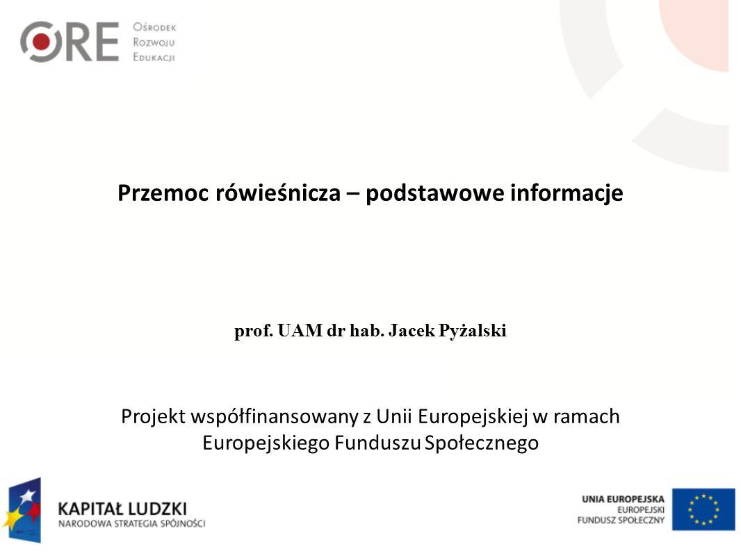 Przemoc rówieśnicza – podstawowe informacje Projekt współfinansowany z Unii Europejskiej w ramach Europejskiego Funduszu Społecznego prof. UAM dr hab.