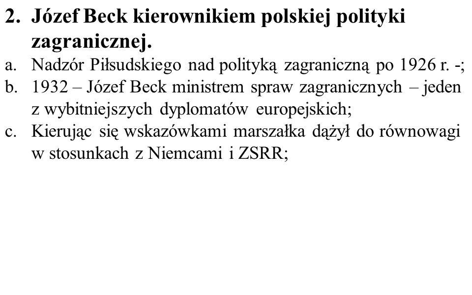 2.Józef Beck kierownikiem polskiej polityki zagranicznej. a.Nadzór Piłsudskiego nad polityką zagraniczną po 1926 r. -; b.1932 – Józef Beck ministrem s