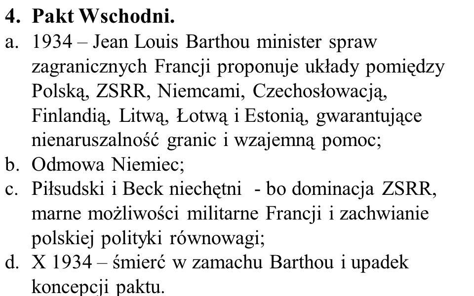 4.Pakt Wschodni. a. 1934 – Jean Louis Barthou minister spraw zagranicznych Francji proponuje układy pomiędzy Polską, ZSRR, Niemcami, Czechosłowacją, F