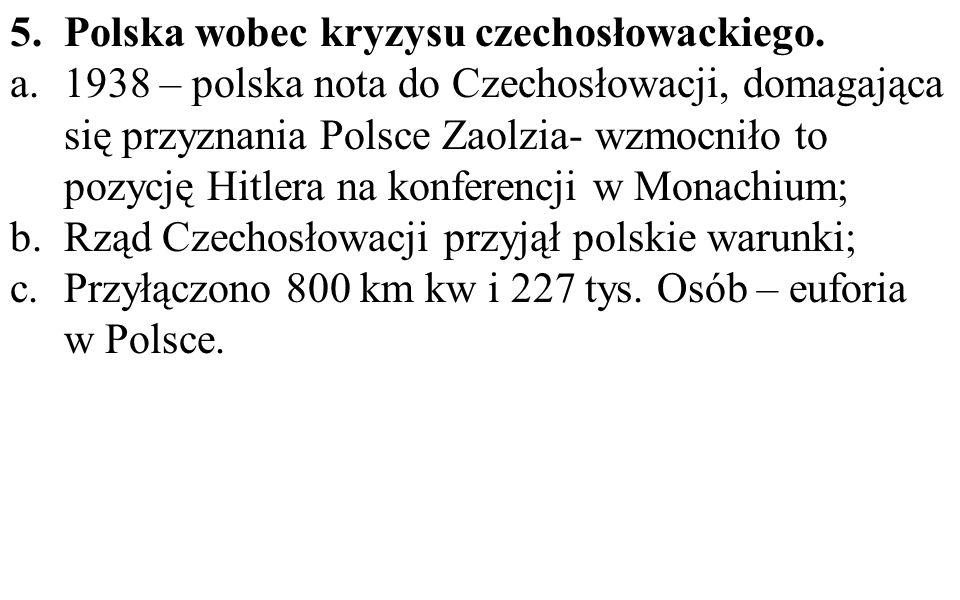 5.Polska wobec kryzysu czechosłowackiego. a.1938 – polska nota do Czechosłowacji, domagająca się przyznania Polsce Zaolzia- wzmocniło to pozycję Hitle