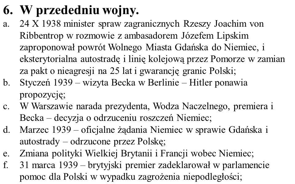 g.Deklaracja poparcia dla Polski ze strony Francji; h.Koniec marca – rozkaz Hitlera przygotowania ataku na Polskę; i.28 kwietnia 1939 – Hitler wypowiedział deklarację o nieagresji; j.5 maja przemówienia Becka w Sejmie zawierające odmowę Polski wobec żądań Hitlera i deklarację oporu wobec ewentualnej agresji; k.23 sierpnia 1939 pakt Ribbentrop-Mołotow, oficjalnie o nieagresji, ale tajny protokół zawierał plan rozbioru Polski wzdłuż linii Narew-Wisła-San; do Niemiec miała też należeć Litwa.