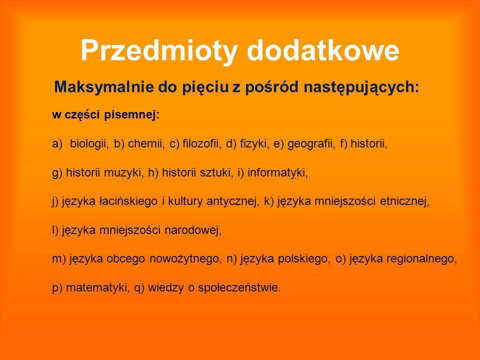 Przedmioty dodatkowe Maksymalnie do pięciu z pośród następujących: w części pisemnej: a)biologii, b) chemii, c) filozofii, d) fizyki, e) geografii, f)
