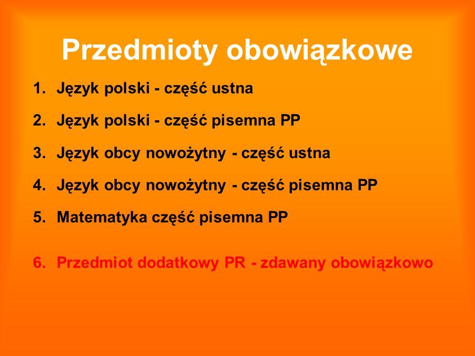 Przedmioty obowiązkowe 1.Język polski - część ustna 2.Język polski - część pisemna PP 3.Język obcy nowożytny - część ustna 4.Język obcy nowożytny - cz