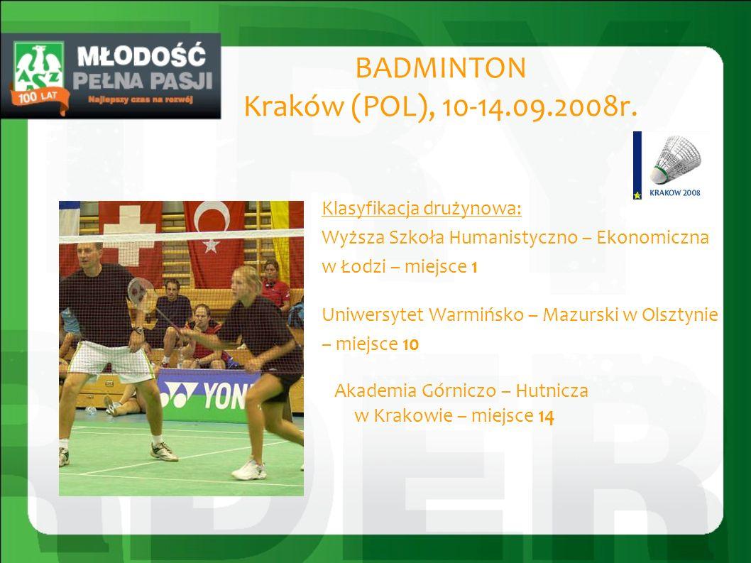 BADMINTON Kraków (POL), 10-14.09.2008r. Klasyfikacja drużynowa: Wyższa Szkoła Humanistyczno – Ekonomiczna w Łodzi – miejsce 1 Uniwersytet Warmińsko –