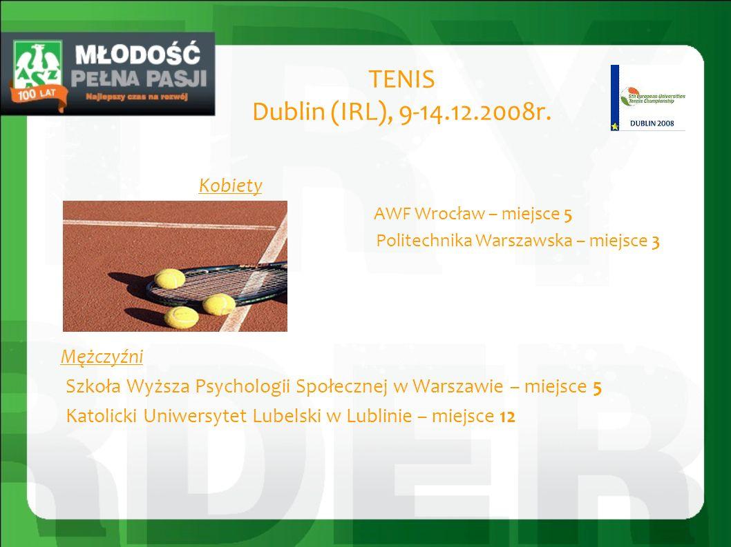 TENIS Dublin (IRL), 9-14.12.2008r. Kobiety AWF Wrocław – miejsce 5 Politechnika Warszawska – miejsce 3 Mężczyźni Szkoła Wyższa Psychologii Społecznej