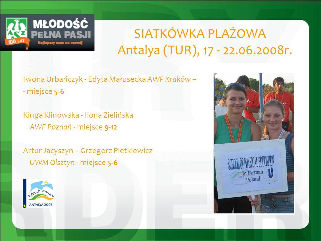 SIATKÓWKA PLAŻOWA Antalya (TUR), 17 - 22.06.2008r. Iwona Urbańczyk - Edyta Małusecka AWF Kraków – - miejsce 5-6 Kinga Klinowska - Ilona Zielińska AWF