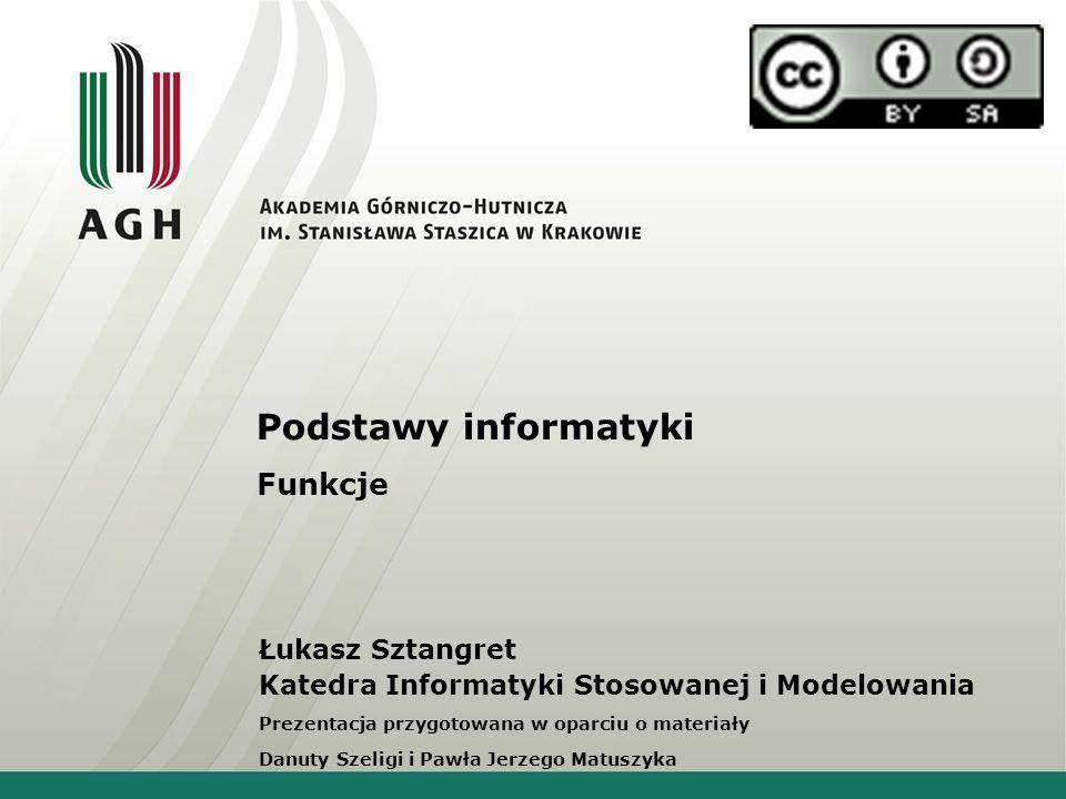 Podstawy informatyki Funkcje Łukasz Sztangret Katedra Informatyki Stosowanej i Modelowania Prezentacja przygotowana w oparciu o materiały Danuty Szeli