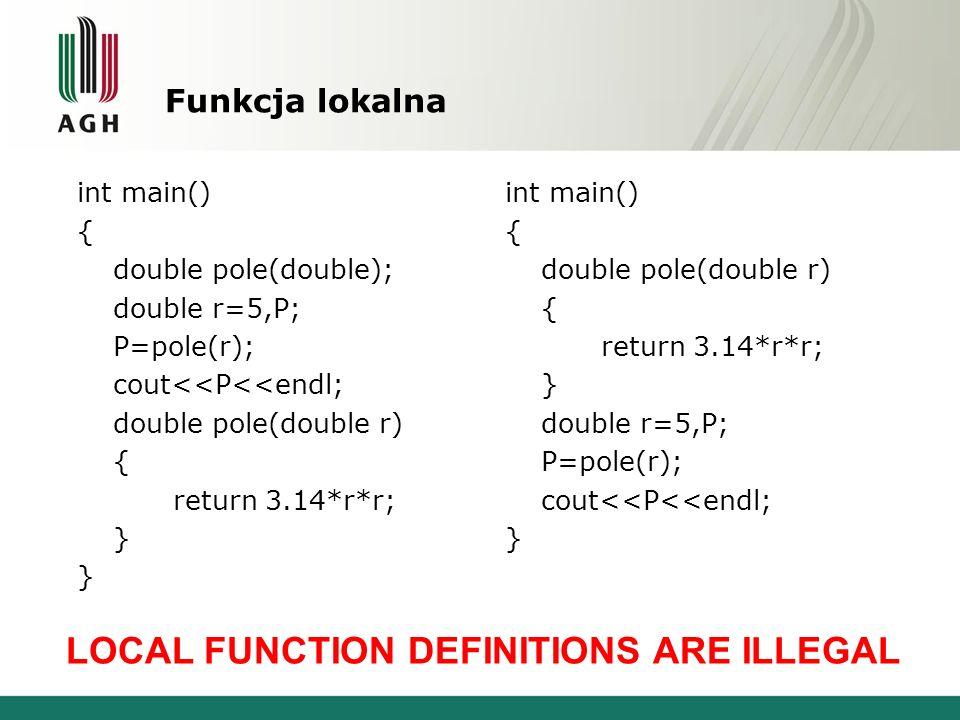 Funkcja lokalna int main() { double pole(double); double r=5,P; P=pole(r); cout<<P<<endl; double pole(double r) { return 3.14*r*r; } int main() { doub