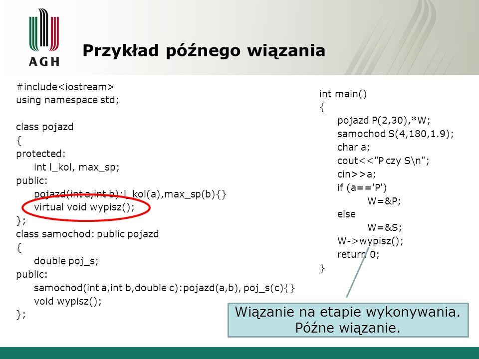 Przykład późnego wiązania #include using namespace std; class pojazd { protected: int l_kol, max_sp; public: pojazd(int a,int b):l_kol(a),max_sp(b){}