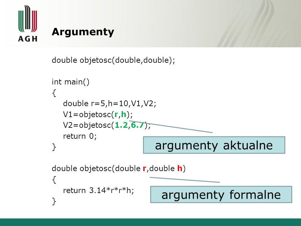 Argumenty double objetosc(double,double); int main() { double r=5,h=10,V1,V2; V1=objetosc(r,h); V2=objetosc(1.2,6.7); return 0; } double objetosc(doub