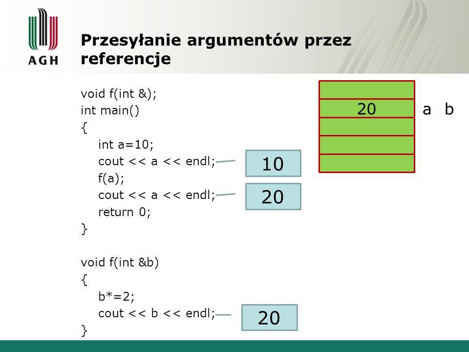 Przesyłanie argumentów przez referencje void f(int &); int main() { int a=10; cout << a << endl; f(a); cout << a << endl; return 0; } void f(int &b) {