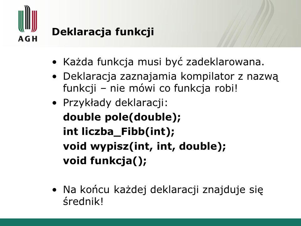 Deklaracja funkcji Każda funkcja musi być zadeklarowana. Deklaracja zaznajamia kompilator z nazwą funkcji – nie mówi co funkcja robi! Przykłady deklar