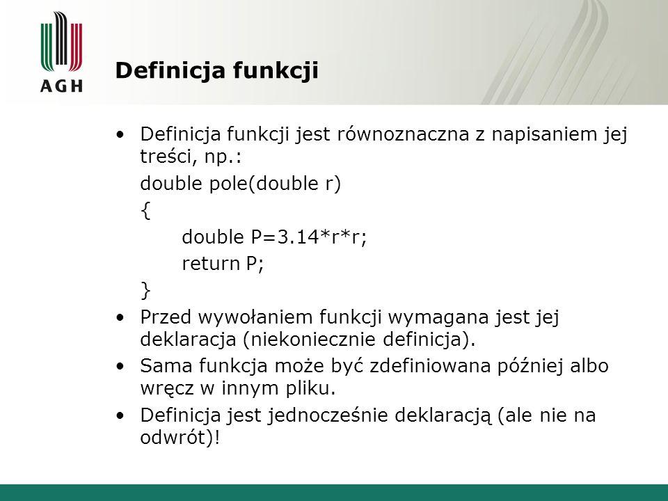 Zwracanie wartości Funkcja zwraca wartość przez instrukcję: return wyrażenie; Wyrażenie musi być typu zgodnego z typem zwracanym przez funkcję lub dającego się skonwertować do typu zwracanego double pole(double r) { return 3.14*r*r; } wyrażenie typu double