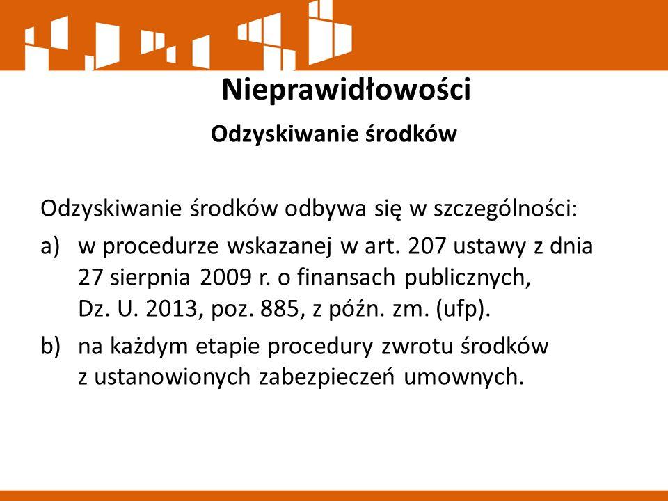 Nieprawidłowości Odzyskiwanie środków Odzyskiwanie środków odbywa się w szczególności: a)w procedurze wskazanej w art. 207 ustawy z dnia 27 sierpnia 2