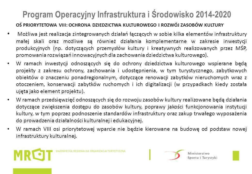 Program Operacyjny Infrastruktura i Środowisko 2014-2020 OŚ PRIORYTETOWA VIII: OCHRONA DZIEDZICTWA KULTUROWEGO I ROZWÓJ ZASOBÓW KULTURY Możliwa jest realizacja zintegrowanych działań łączących w sobie kilka elementów infrastruktury małej skali oraz możliwe są również działania komplementarne w zakresie inwestycji produkcyjnych (np.