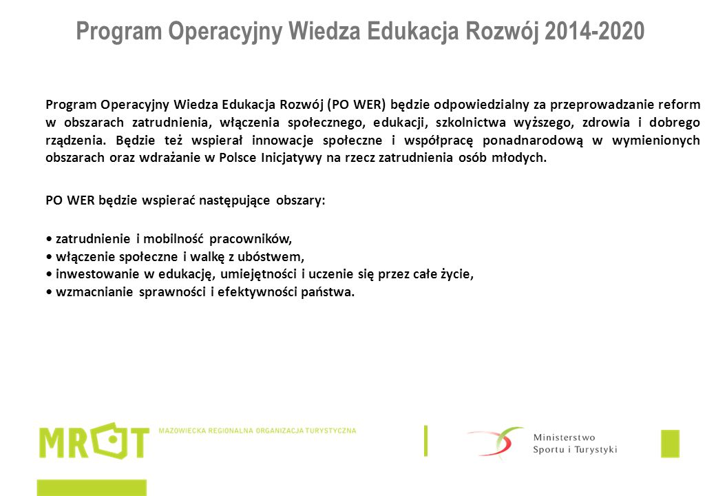 Program Operacyjny Wiedza Edukacja Rozwój 2014-2020 Program Operacyjny Wiedza Edukacja Rozwój (PO WER) będzie odpowiedzialny za przeprowadzanie reform w obszarach zatrudnienia, włączenia społecznego, edukacji, szkolnictwa wyższego, zdrowia i dobrego rządzenia.