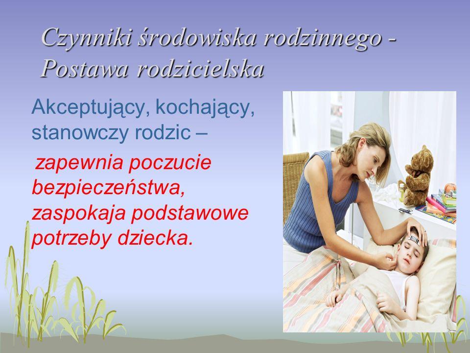 Czynniki środowiska rodzinnego - Postawa rodzicielska Akceptujący, kochający, stanowczy rodzic – zapewnia poczucie bezpieczeństwa, zaspokaja podstawow