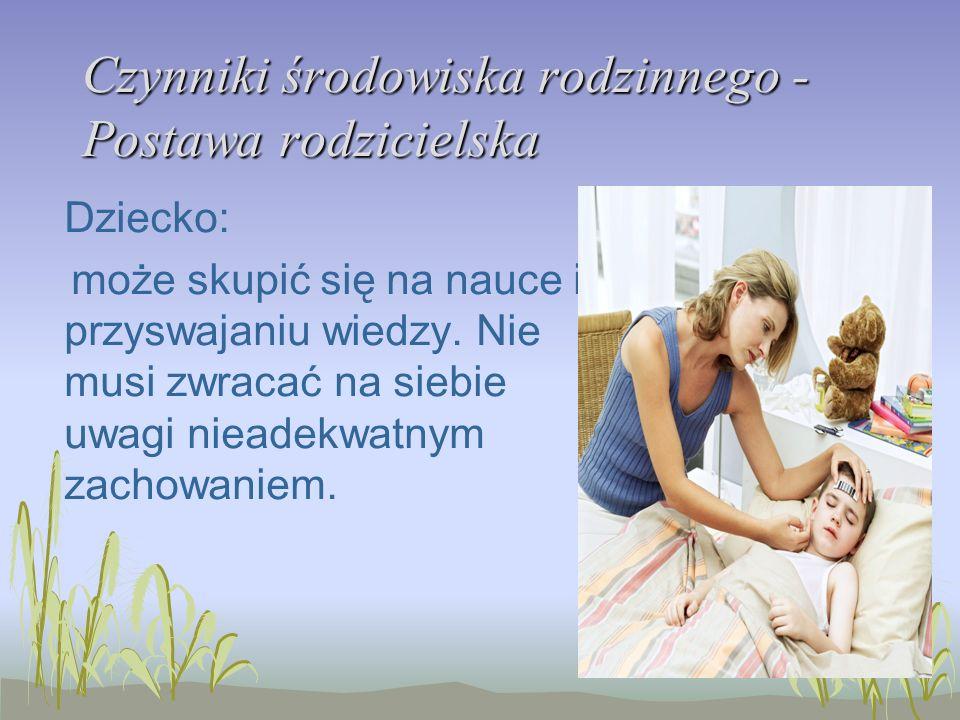 Czynniki środowiska rodzinnego - Postawa rodzicielska Dziecko: może skupić się na nauce i przyswajaniu wiedzy. Nie musi zwracać na siebie uwagi nieade