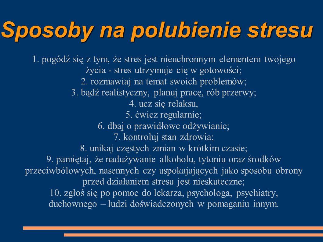 Sposoby na polubienie stresu 1. pogódź się z tym, że stres jest nieuchronnym elementem twojego życia - stres utrzymuje cię w gotowości; 2. rozmawiaj n