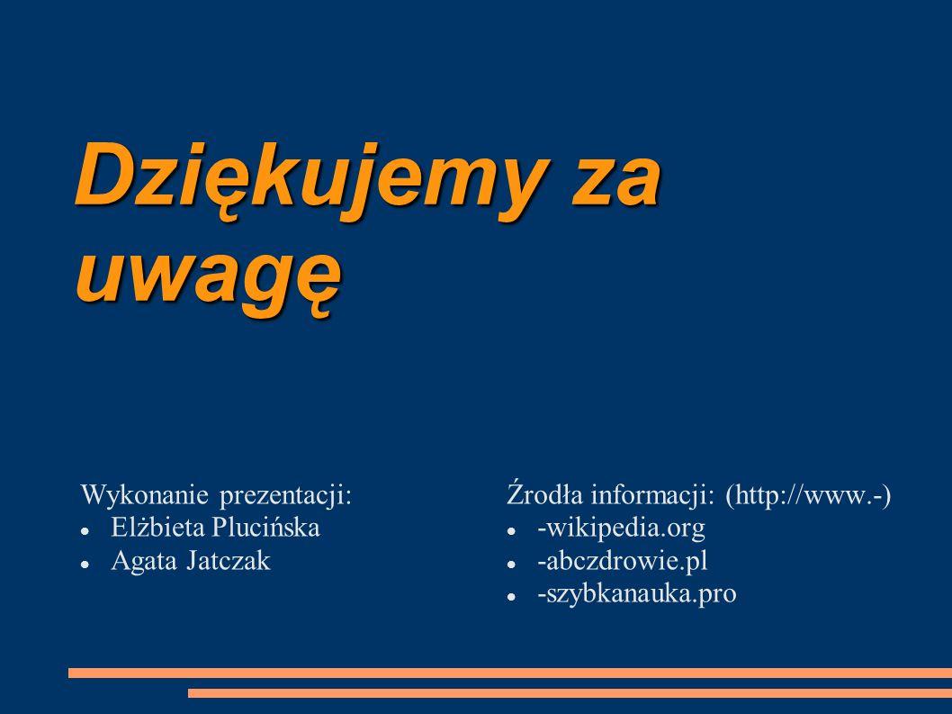 Dziękujemy za uwagę Wykonanie prezentacji: Elżbieta Plucińska Agata Jatczak Źrodła informacji: (http://www.-) -wikipedia.org -abczdrowie.pl -szybkanau